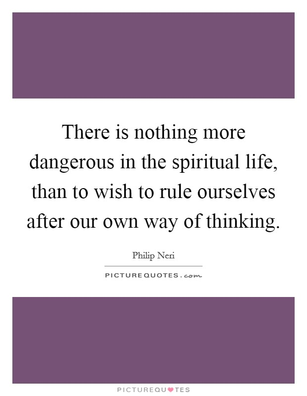 There is nothing more dangerous in the spiritual life, than to wish to rule ourselves after our own way of thinking Picture Quote #1