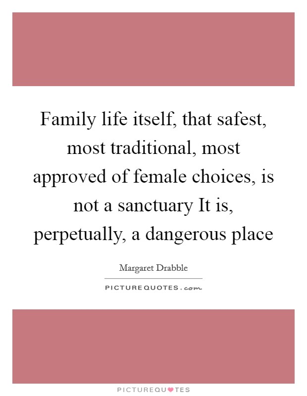 Family life itself, that safest, most traditional, most approved of female choices, is not a sanctuary It is, perpetually, a dangerous place Picture Quote #1