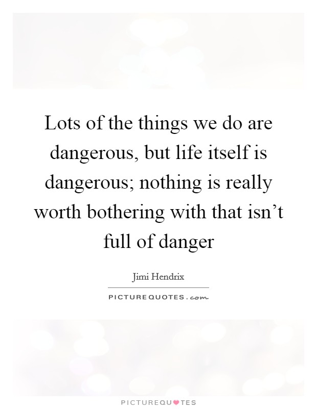 Lots of the things we do are dangerous, but life itself is dangerous; nothing is really worth bothering with that isn't full of danger Picture Quote #1