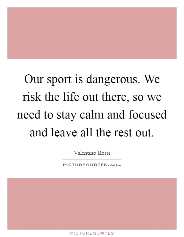 Our sport is dangerous. We risk the life out there, so we need to stay calm and focused and leave all the rest out Picture Quote #1