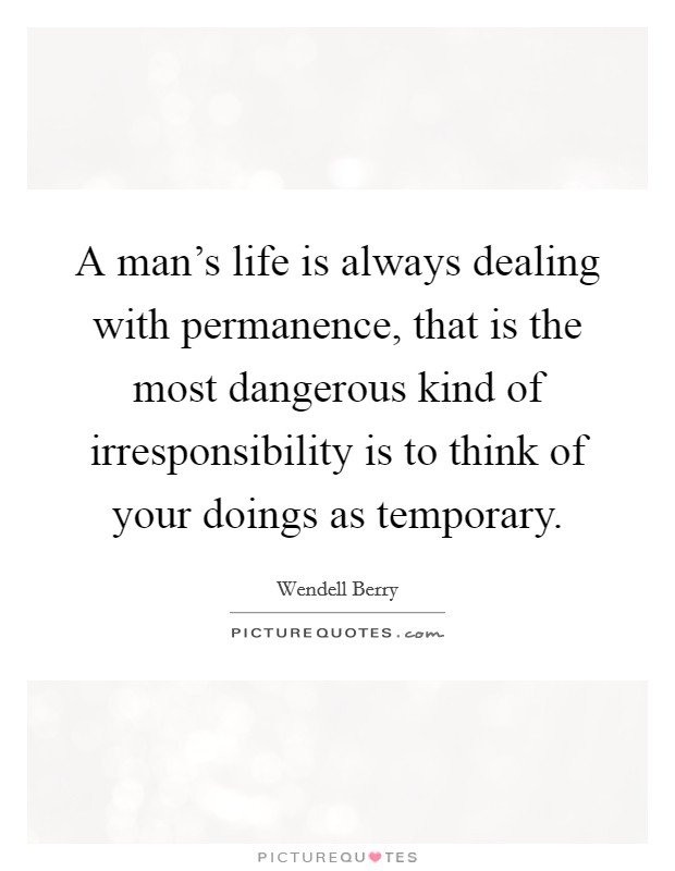 A man's life is always dealing with permanence, that is the most dangerous kind of irresponsibility is to think of your doings as temporary Picture Quote #1