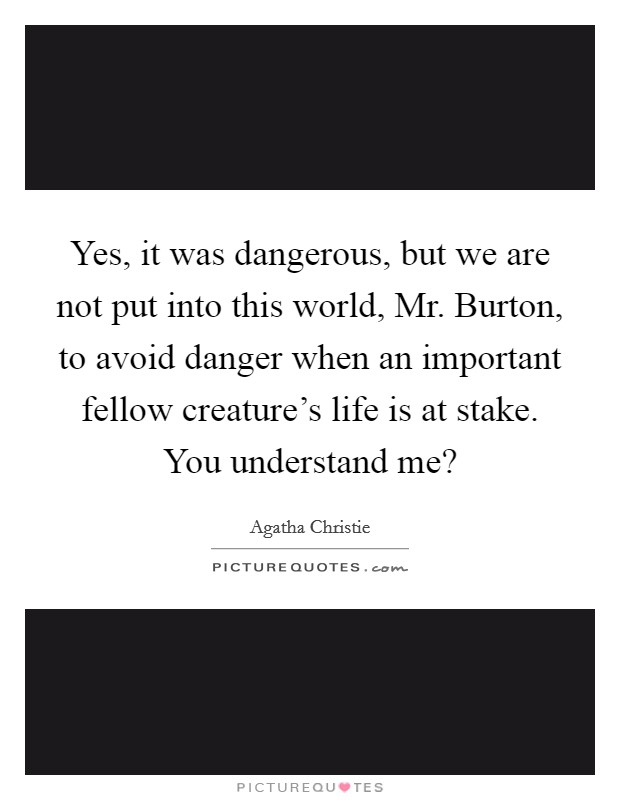Yes, it was dangerous, but we are not put into this world, Mr. Burton, to avoid danger when an important fellow creature's life is at stake. You understand me? Picture Quote #1