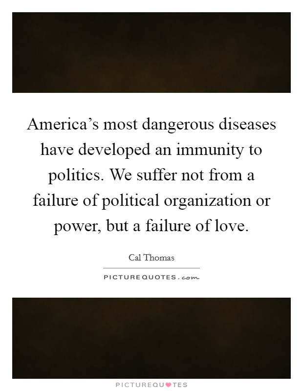 America's most dangerous diseases have developed an immunity to politics. We suffer not from a failure of political organization or power, but a failure of love Picture Quote #1