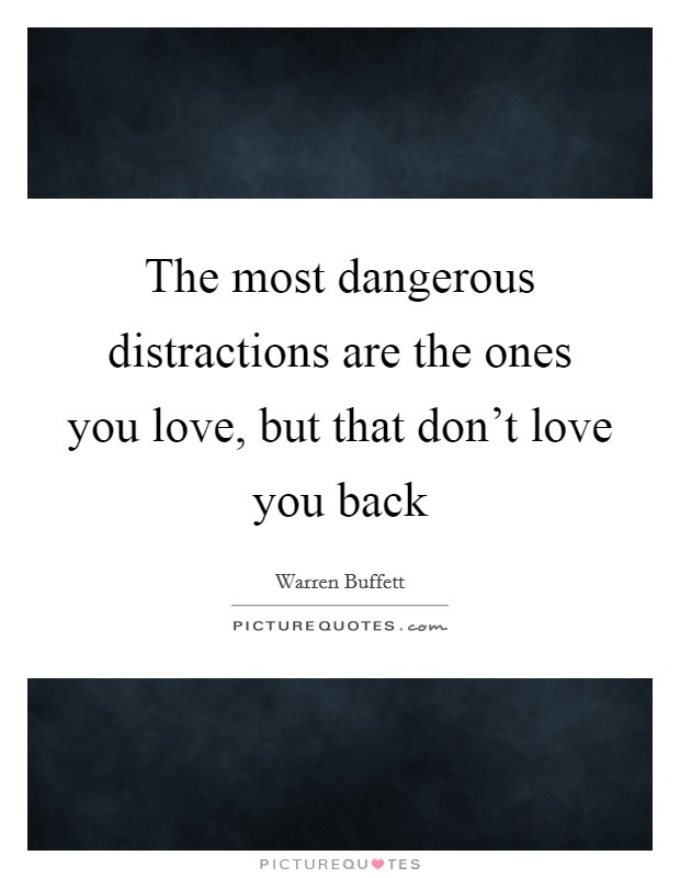 The most dangerous distractions are the ones you love, but that don't love you back Picture Quote #1