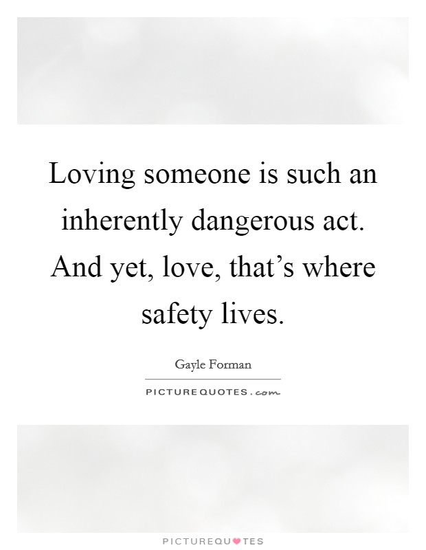 Loving someone is such an inherently dangerous act. And yet, love, that's where safety lives Picture Quote #1