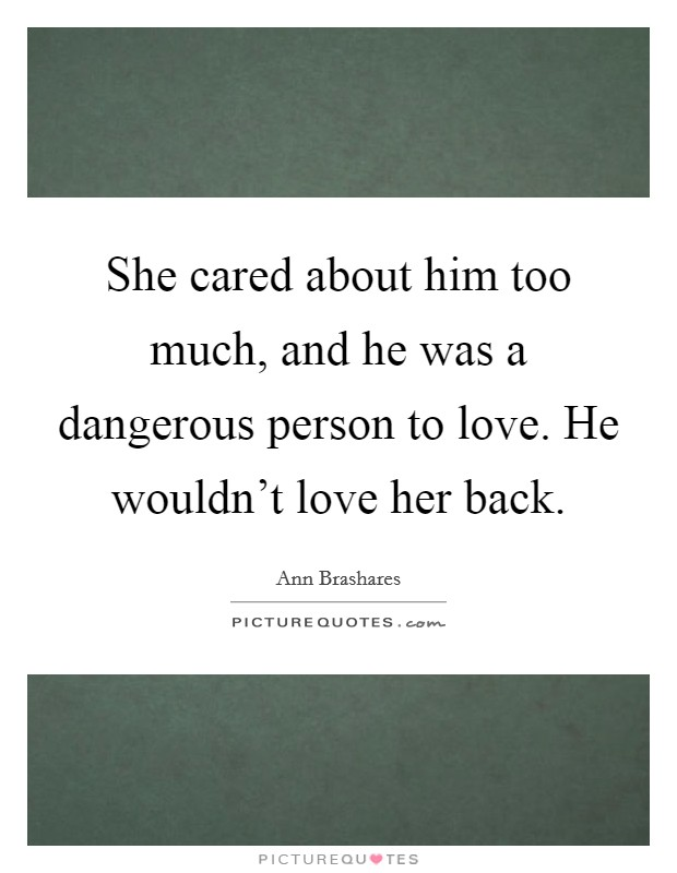 She cared about him too much, and he was a dangerous person to love. He wouldn't love her back Picture Quote #1