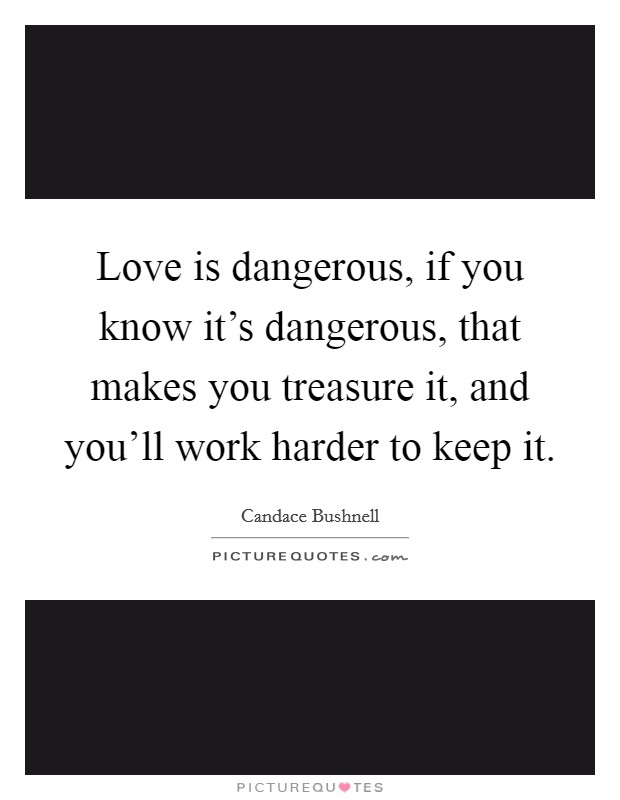 Love is dangerous, if you know it's dangerous, that makes you treasure it, and you'll work harder to keep it Picture Quote #1