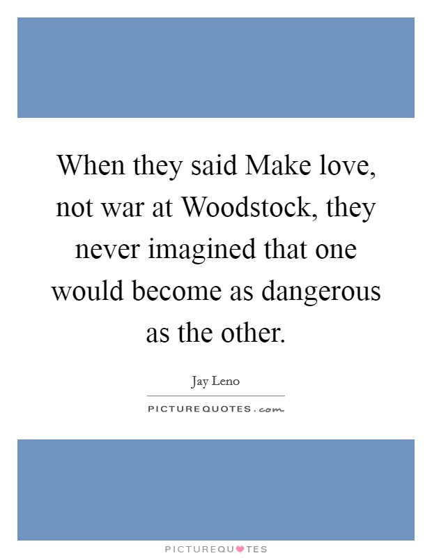 When they said Make love, not war at Woodstock, they never imagined that one would become as dangerous as the other Picture Quote #1