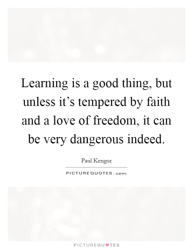 Learning is a good thing, but unless it's tempered by faith and a love of freedom, it can be very dangerous indeed Picture Quote #1