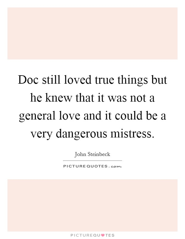 Doc still loved true things but he knew that it was not a general love and it could be a very dangerous mistress Picture Quote #1