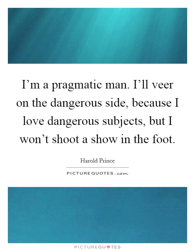 I'm a pragmatic man. I'll veer on the dangerous side, because I love dangerous subjects, but I won't shoot a show in the foot Picture Quote #1
