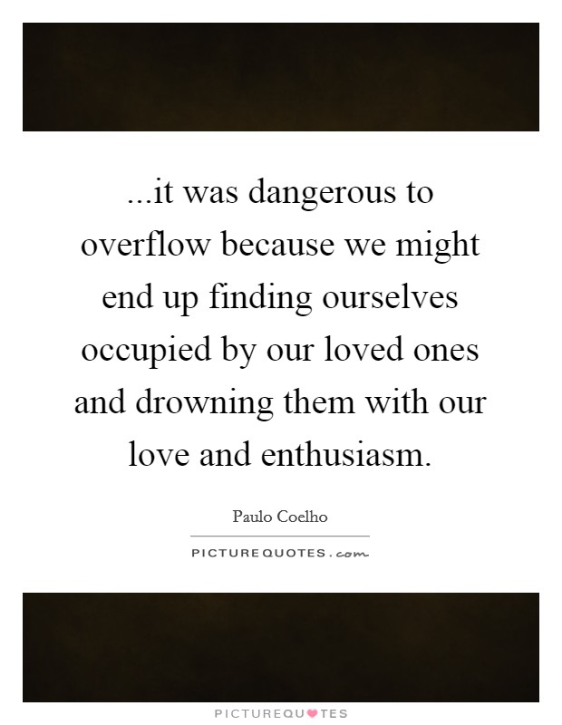 ...it was dangerous to overflow because we might end up finding ourselves occupied by our loved ones and drowning them with our love and enthusiasm Picture Quote #1