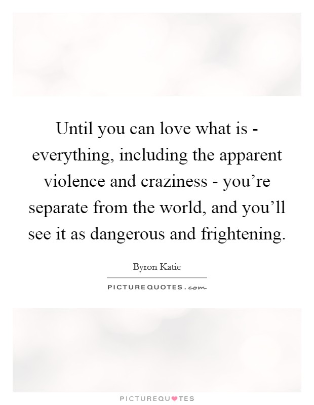 Until you can love what is - everything, including the apparent violence and craziness - you're separate from the world, and you'll see it as dangerous and frightening Picture Quote #1