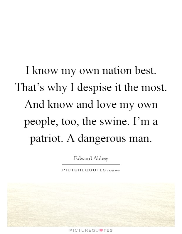 I know my own nation best. That's why I despise it the most. And know and love my own people, too, the swine. I'm a patriot. A dangerous man Picture Quote #1