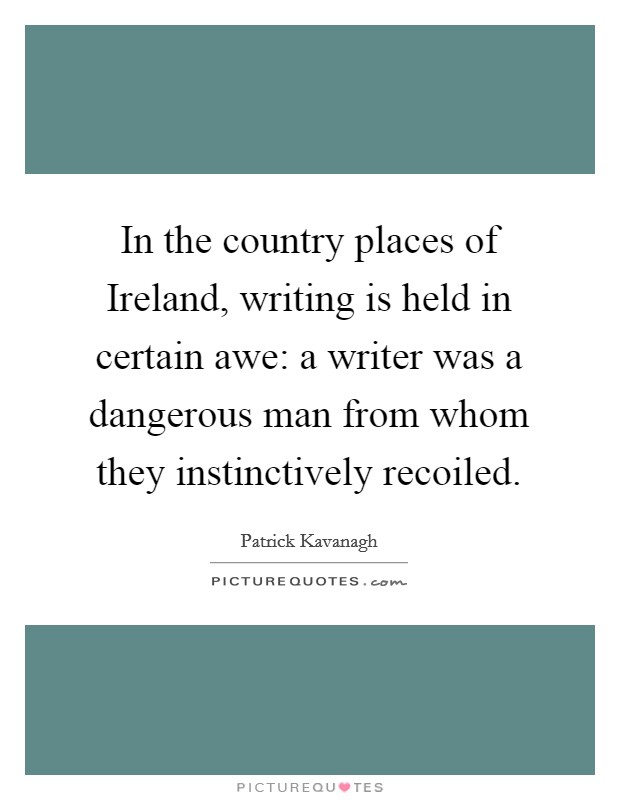 In the country places of Ireland, writing is held in certain awe: a writer was a dangerous man from whom they instinctively recoiled. Picture Quote #1