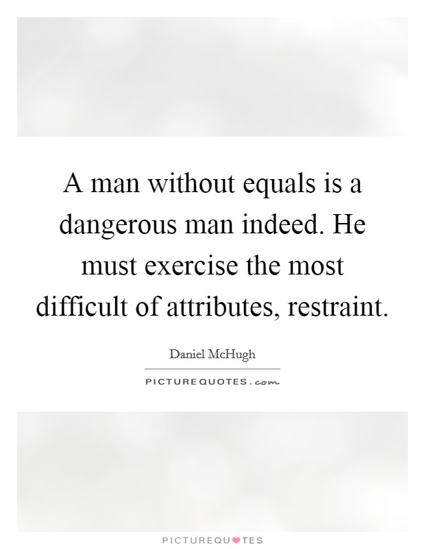 A man without equals is a dangerous man indeed. He must exercise the most difficult of attributes, restraint Picture Quote #1