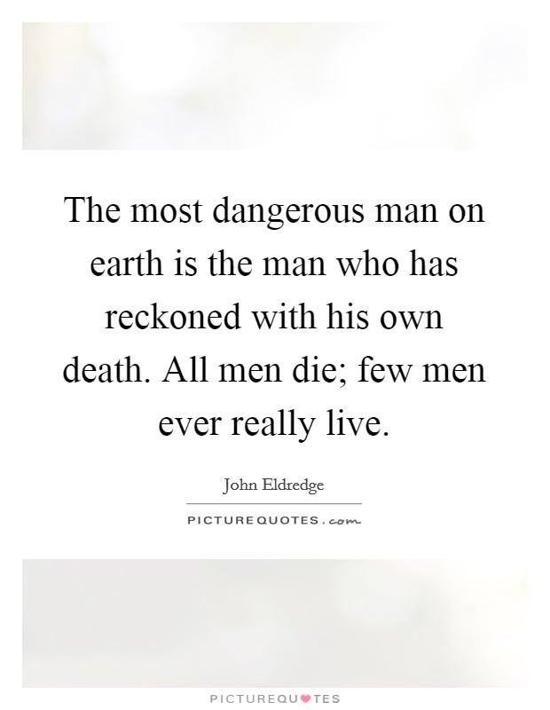 The most dangerous man on earth is the man who has reckoned with his own death. All men die; few men ever really live Picture Quote #1