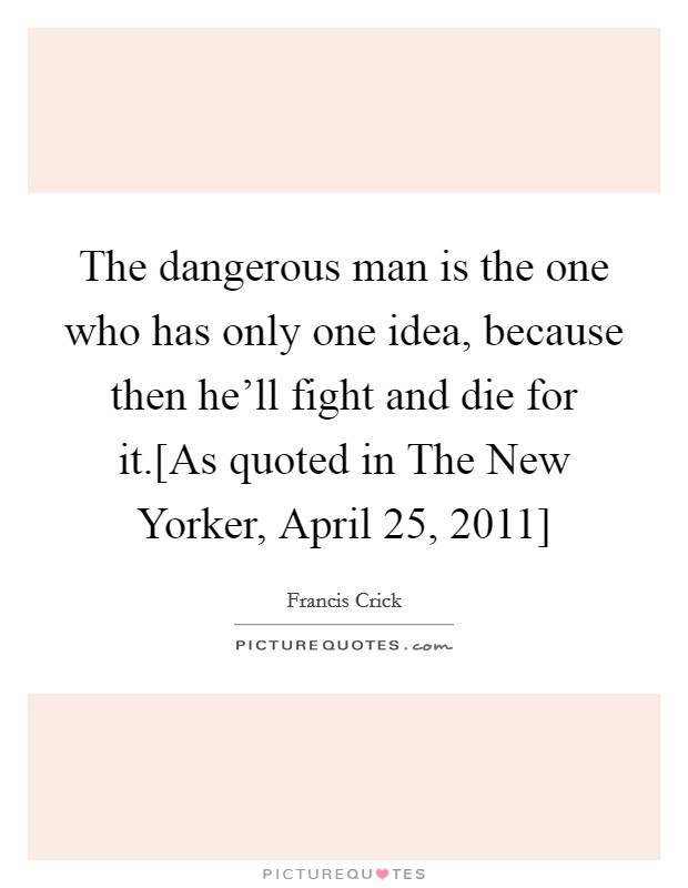 The dangerous man is the one who has only one idea, because then he'll fight and die for it.[As quoted in The New Yorker, April 25, 2011] Picture Quote #1