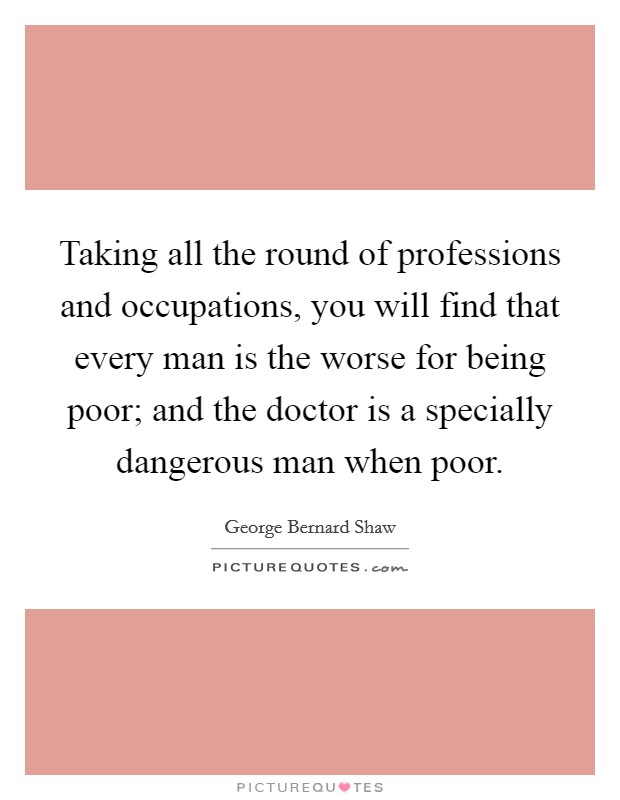 Taking all the round of professions and occupations, you will find that every man is the worse for being poor; and the doctor is a specially dangerous man when poor Picture Quote #1