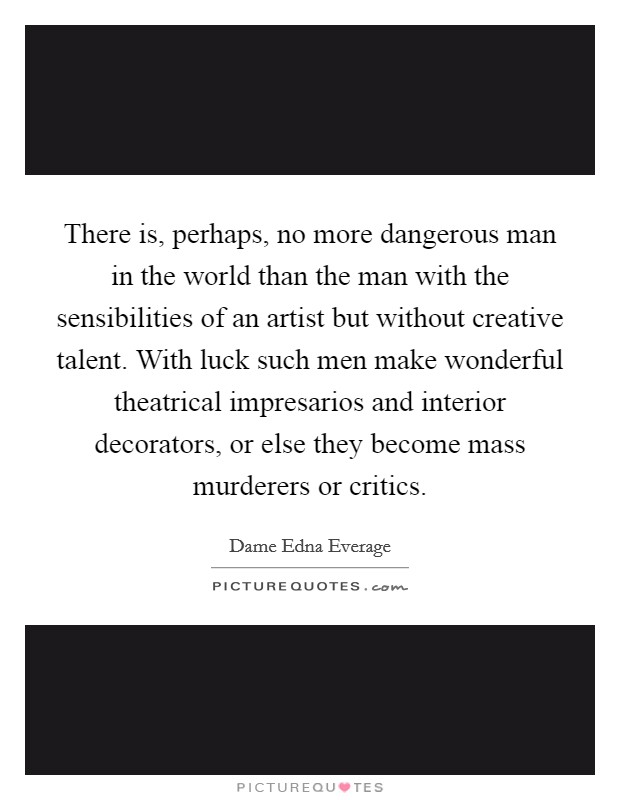 There is, perhaps, no more dangerous man in the world than the man with the sensibilities of an artist but without creative talent. With luck such men make wonderful theatrical impresarios and interior decorators, or else they become mass murderers or critics Picture Quote #1