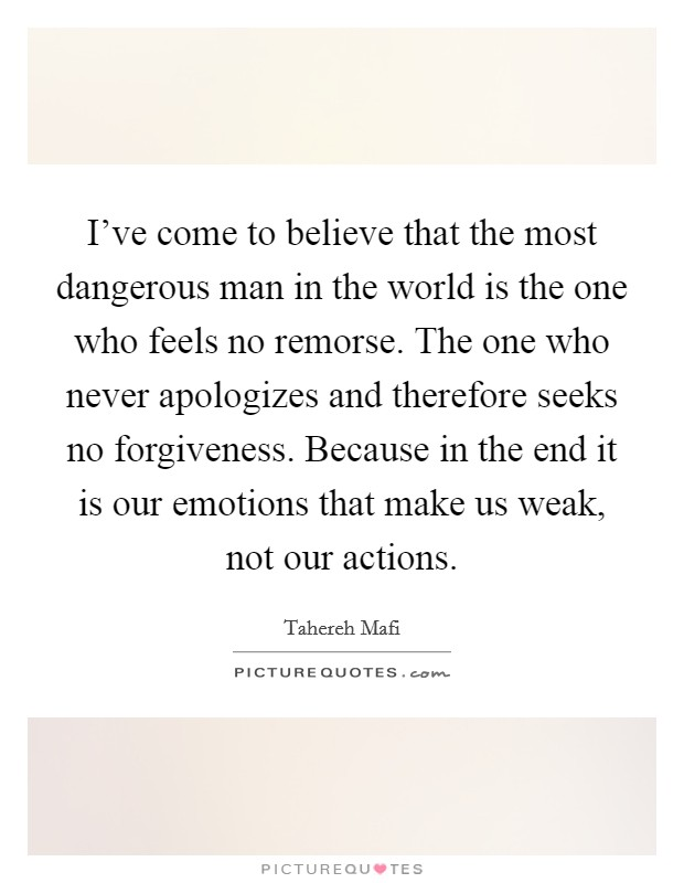 I've come to believe that the most dangerous man in the world is the one who feels no remorse. The one who never apologizes and therefore seeks no forgiveness. Because in the end it is our emotions that make us weak, not our actions Picture Quote #1