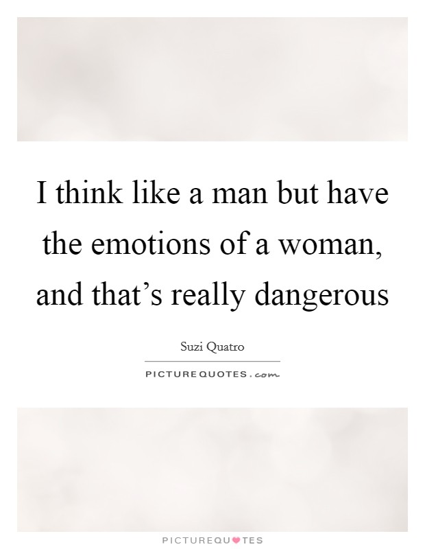 I think like a man but have the emotions of a woman, and that's really dangerous Picture Quote #1