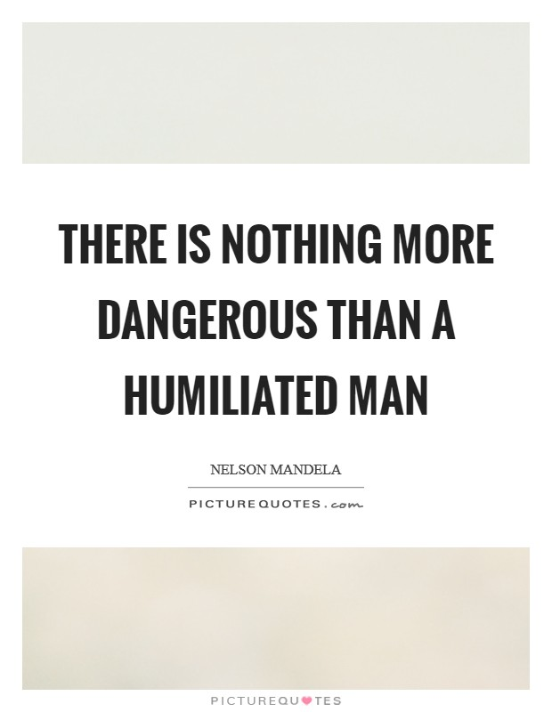 There is nothing more dangerous than a humiliated man Picture Quote #1