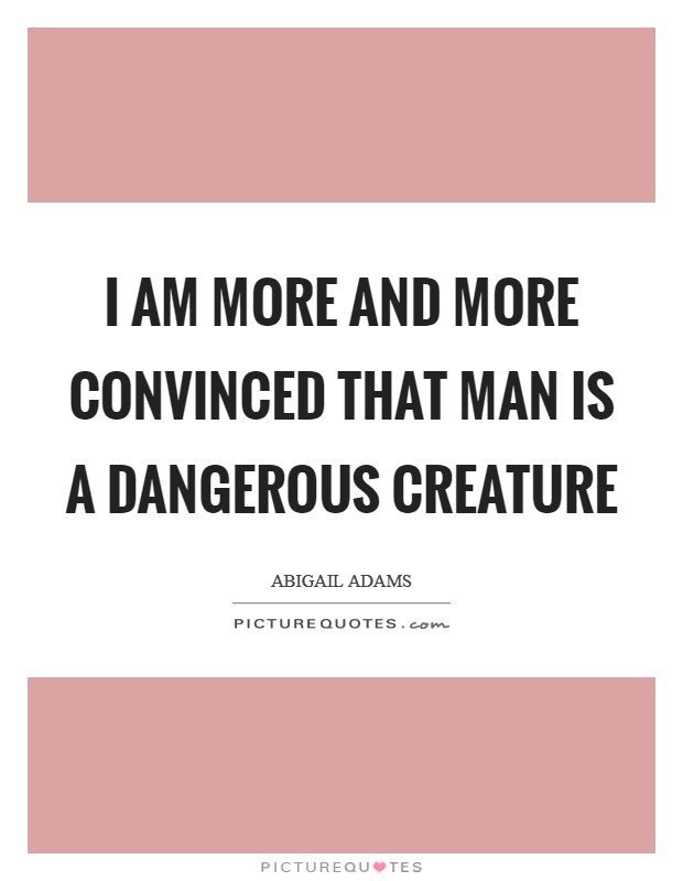 I am more and more convinced that man is a dangerous creature Picture Quote #1