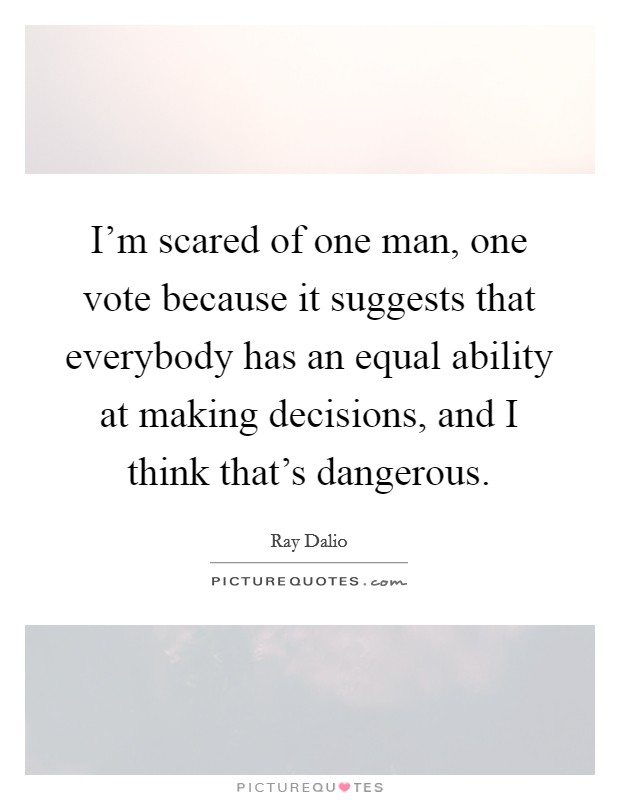 I'm scared of one man, one vote because it suggests that everybody has an equal ability at making decisions, and I think that's dangerous Picture Quote #1