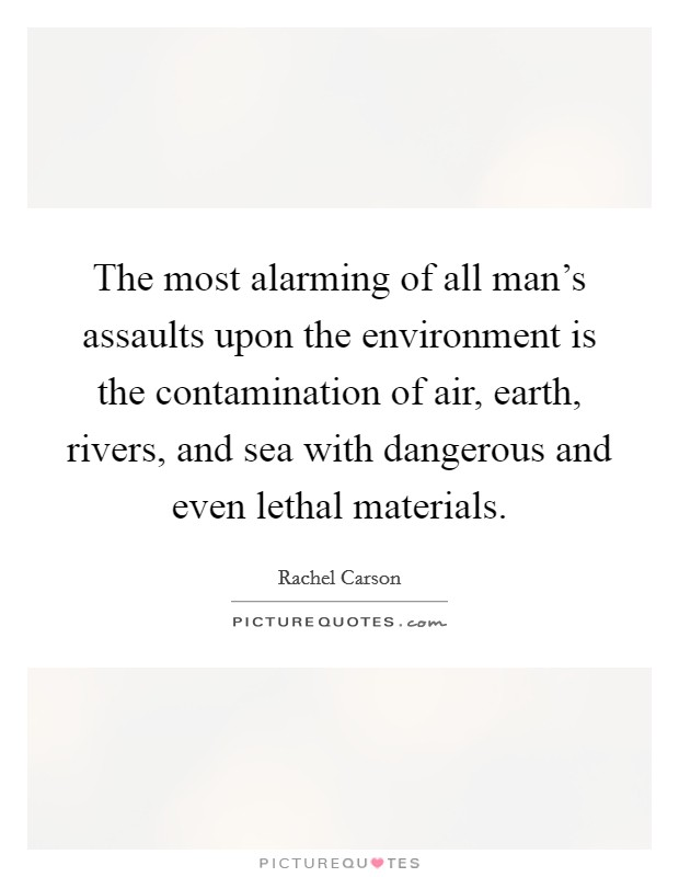 The most alarming of all man's assaults upon the environment is the contamination of air, earth, rivers, and sea with dangerous and even lethal materials Picture Quote #1