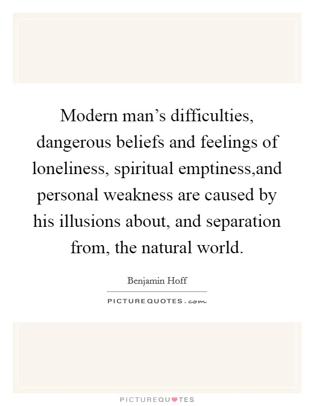 Modern man's difficulties, dangerous beliefs and feelings of loneliness, spiritual emptiness,and personal weakness are caused by his illusions about, and separation from, the natural world Picture Quote #1