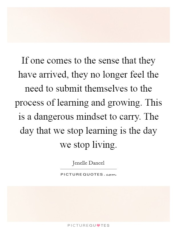 If one comes to the sense that they have arrived, they no longer feel the need to submit themselves to the process of learning and growing. This is a dangerous mindset to carry. The day that we stop learning is the day we stop living Picture Quote #1