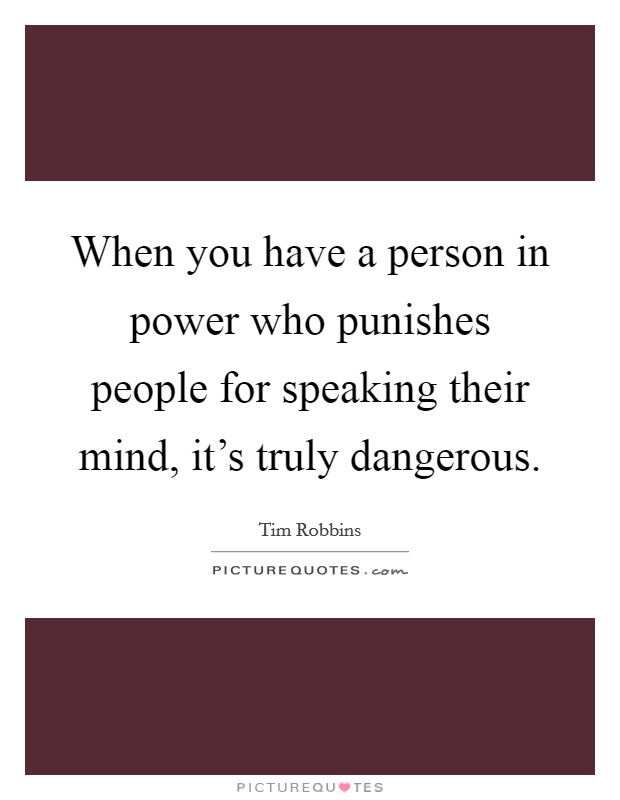 When you have a person in power who punishes people for speaking their mind, it's truly dangerous Picture Quote #1