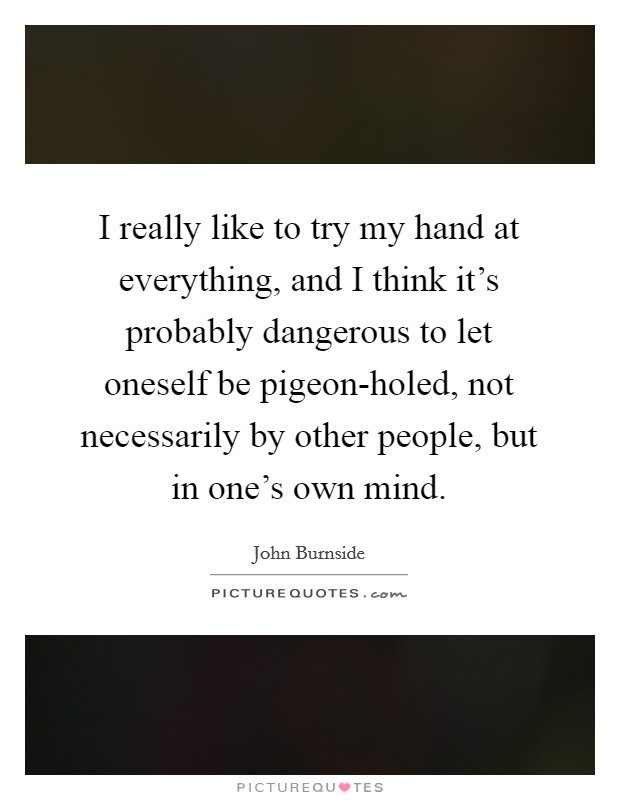 I really like to try my hand at everything, and I think it's probably dangerous to let oneself be pigeon-holed, not necessarily by other people, but in one's own mind Picture Quote #1