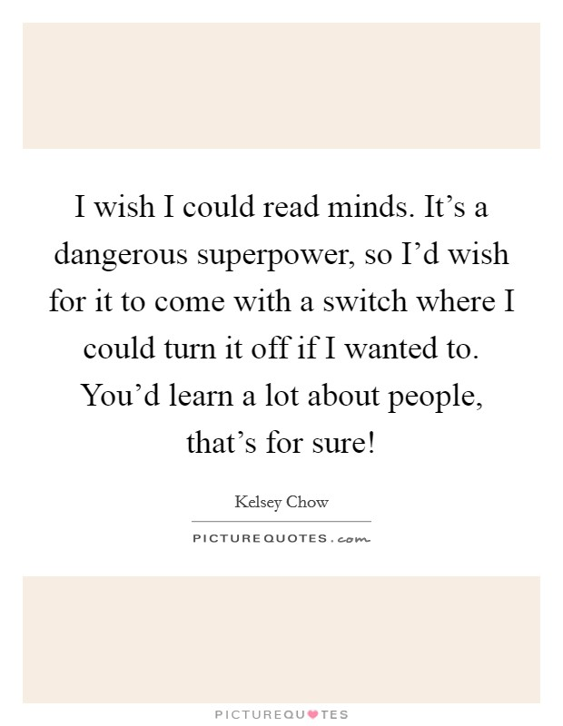 I wish I could read minds. It's a dangerous superpower, so I'd wish for it to come with a switch where I could turn it off if I wanted to. You'd learn a lot about people, that's for sure! Picture Quote #1