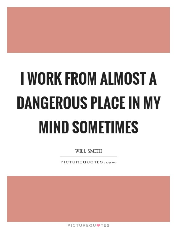 I work from almost a dangerous place in my mind sometimes Picture Quote #1