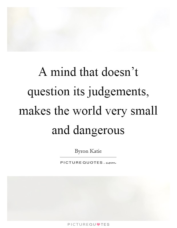 A mind that doesn't question its judgements, makes the world very small and dangerous Picture Quote #1