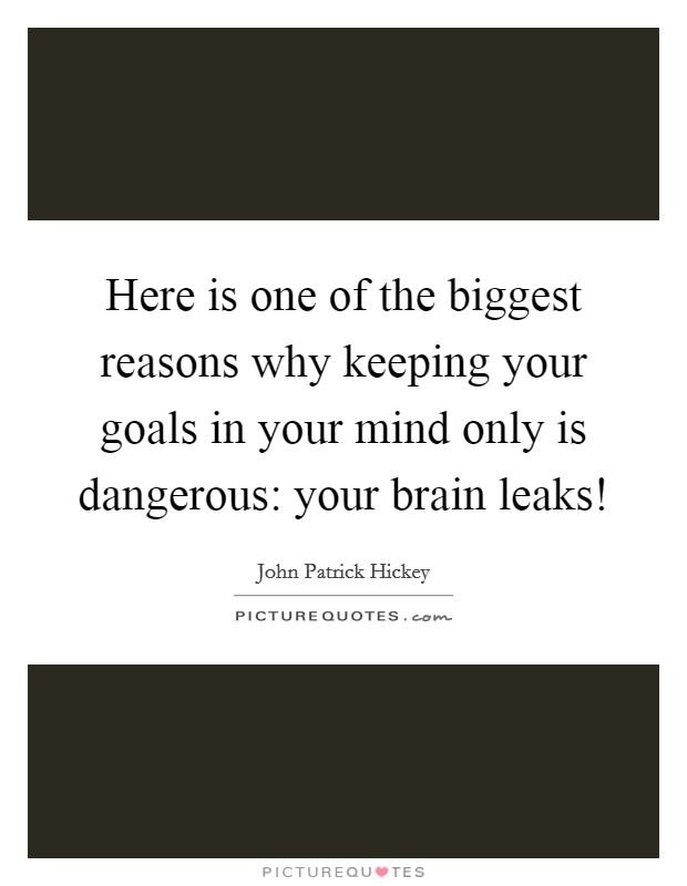 Here is one of the biggest reasons why keeping your goals in your mind only is dangerous: your brain leaks! Picture Quote #1
