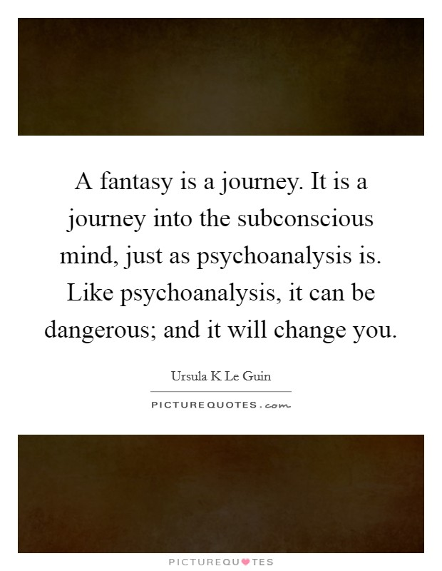 A fantasy is a journey. It is a journey into the subconscious mind, just as psychoanalysis is. Like psychoanalysis, it can be dangerous; and it will change you Picture Quote #1