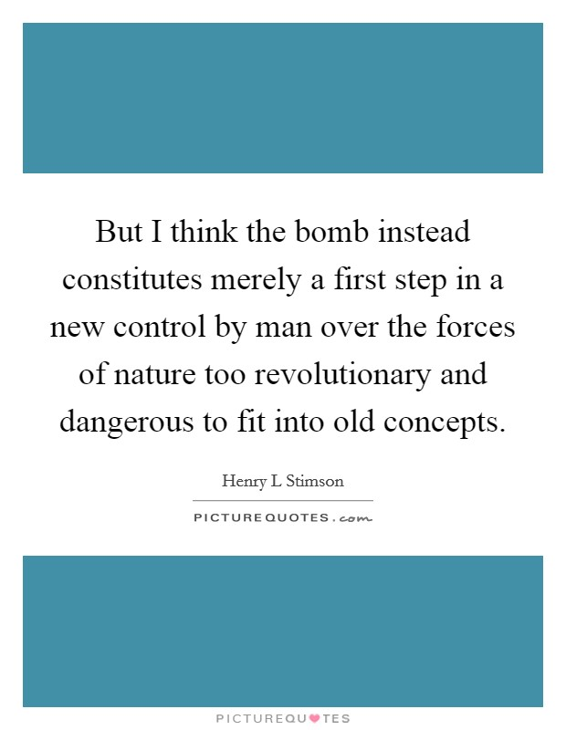 But I think the bomb instead constitutes merely a first step in a new control by man over the forces of nature too revolutionary and dangerous to fit into old concepts. Picture Quote #1