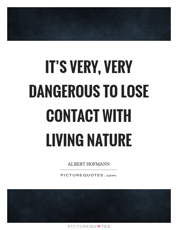 It's very, very dangerous to lose contact with living nature Picture Quote #1