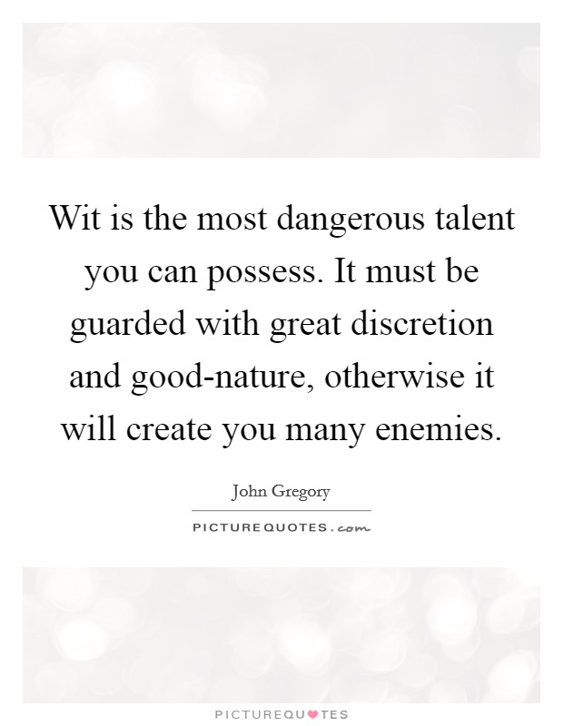 Wit is the most dangerous talent you can possess. It must be guarded with great discretion and good-nature, otherwise it will create you many enemies Picture Quote #1