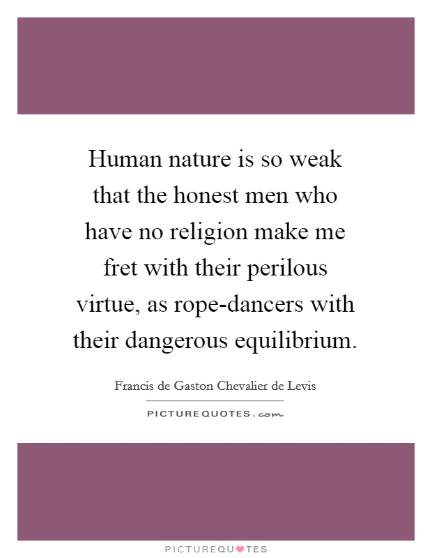 Human nature is so weak that the honest men who have no religion make me fret with their perilous virtue, as rope-dancers with their dangerous equilibrium Picture Quote #1