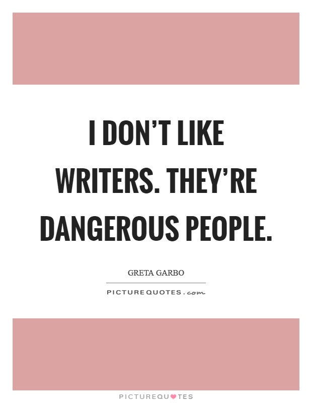 I don't like writers. They're dangerous people Picture Quote #1