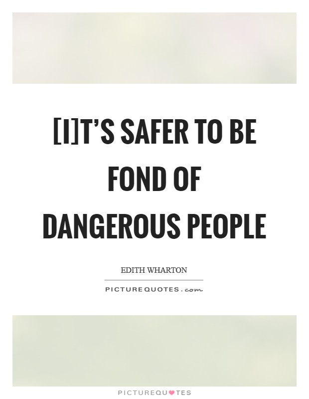 [I]t's safer to be fond of dangerous people Picture Quote #1