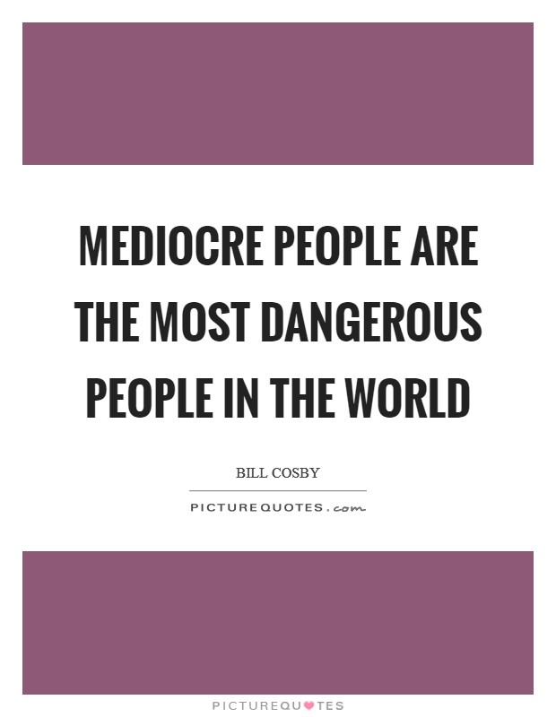 Mediocre people are the most dangerous people in the world Picture Quote #1