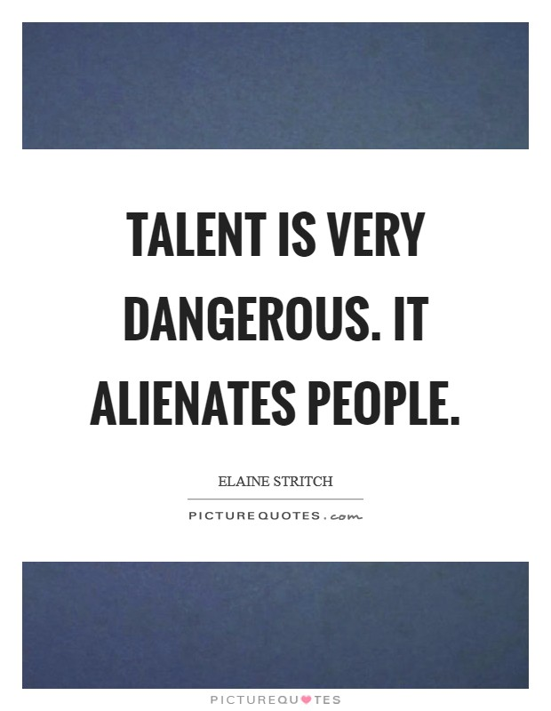 Talent is very dangerous. It alienates people Picture Quote #1