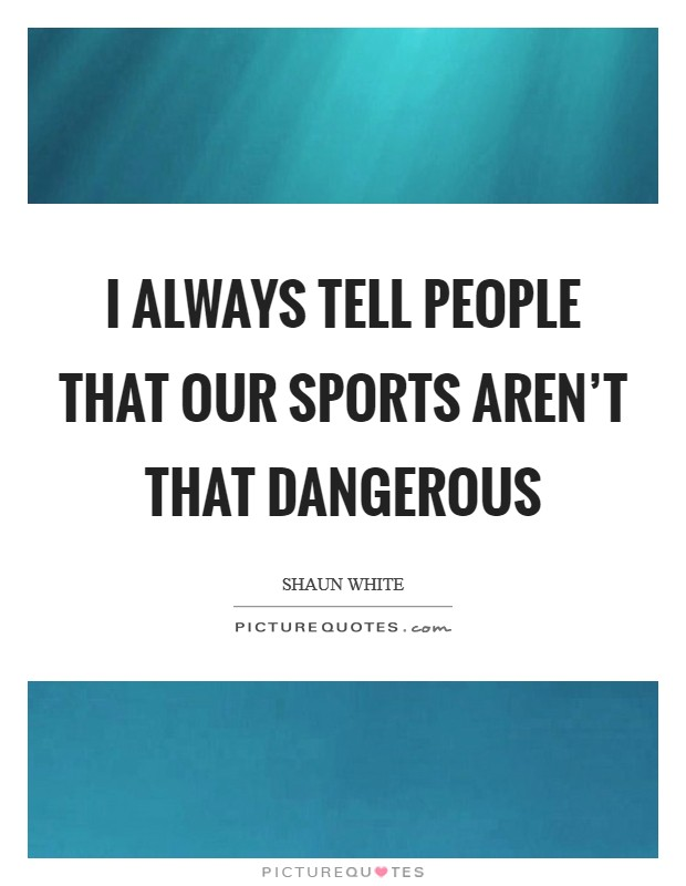 I always tell people that our sports aren't that dangerous Picture Quote #1