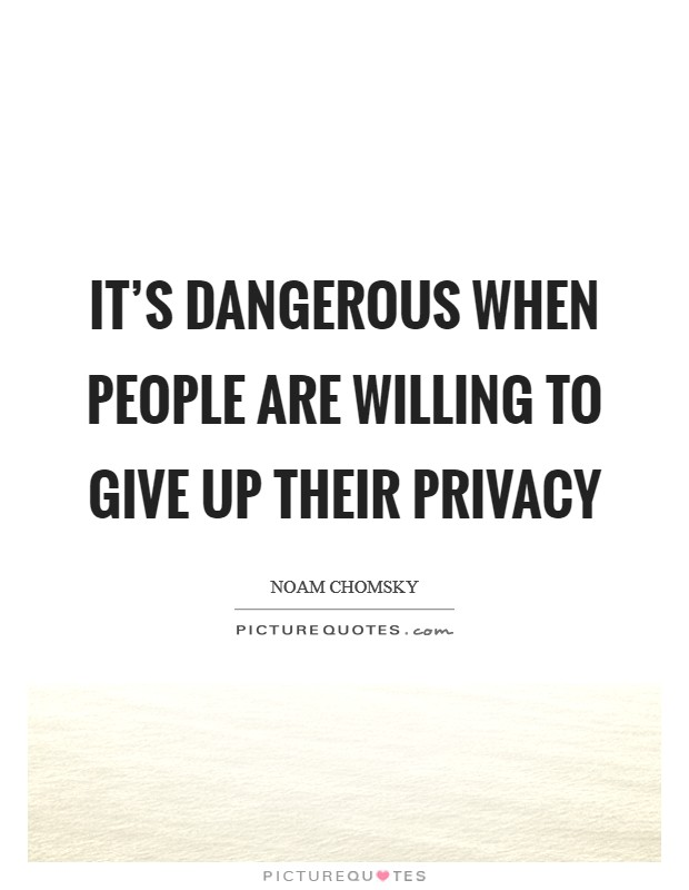 It's dangerous when people are willing to give up their privacy Picture Quote #1