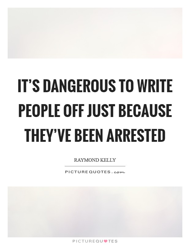 It's dangerous to write people off just because they've been arrested Picture Quote #1